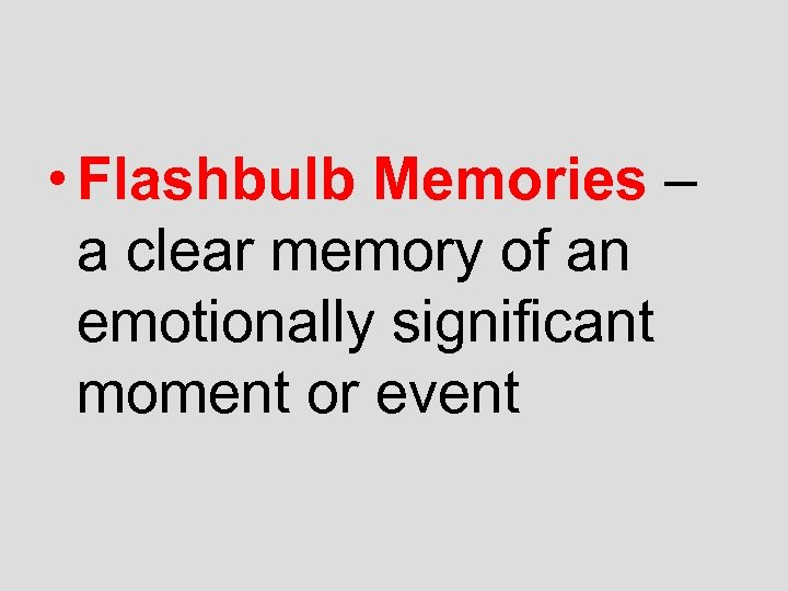 • Flashbulb Memories – a clear memory of an emotionally significant moment or