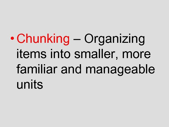 • Chunking – Organizing items into smaller, more familiar and manageable units