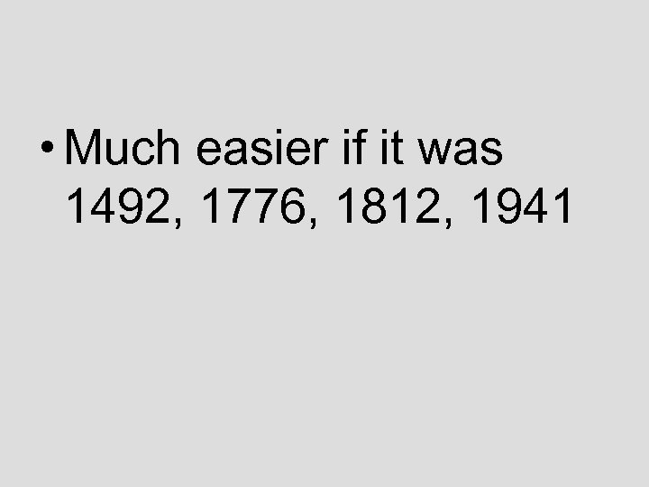 • Much easier if it was 1492, 1776, 1812, 1941