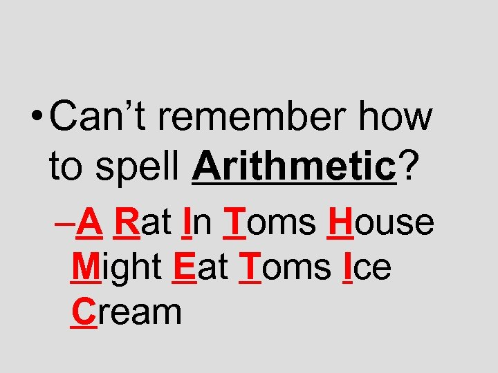 • Can't remember how to spell Arithmetic? –A Rat In Toms House Might