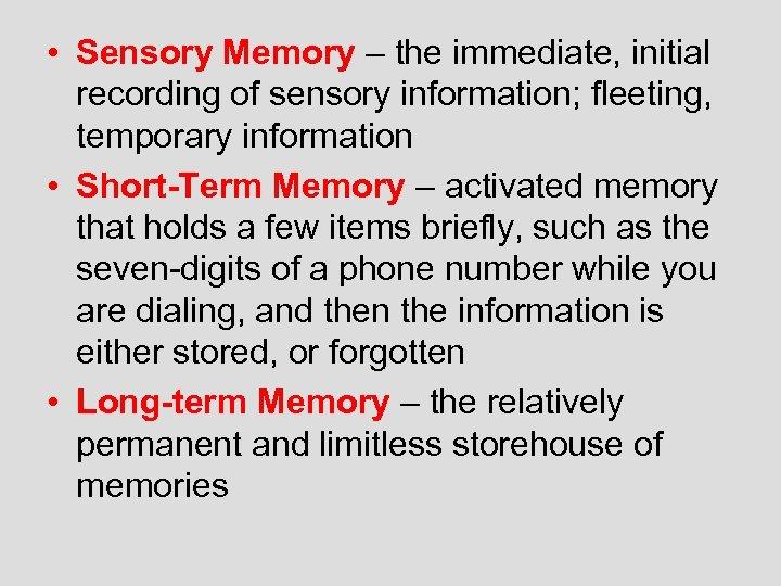 • Sensory Memory – the immediate, initial recording of sensory information; fleeting, temporary