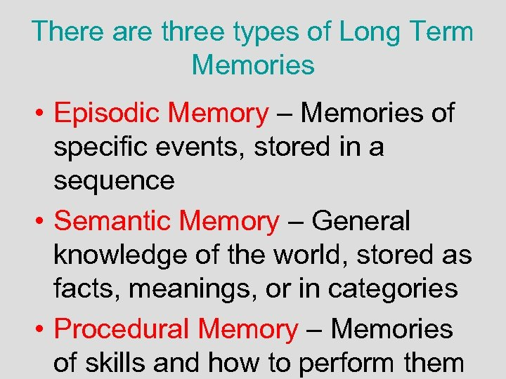 There are three types of Long Term Memories • Episodic Memory – Memories of