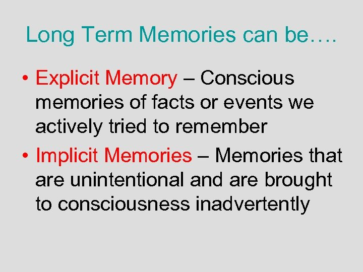 Long Term Memories can be…. • Explicit Memory – Conscious memories of facts or