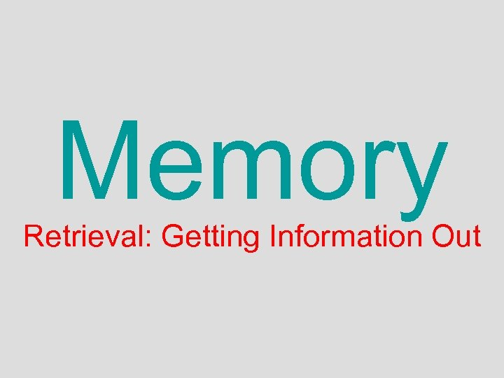 Memory Retrieval: Getting Information Out