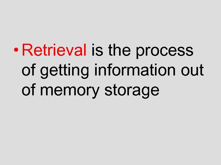 • Retrieval is the process of getting information out of memory storage