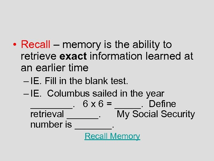 • Recall – memory is the ability to retrieve exact information learned at