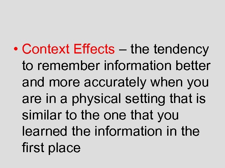 • Context Effects – the tendency to remember information better and more accurately