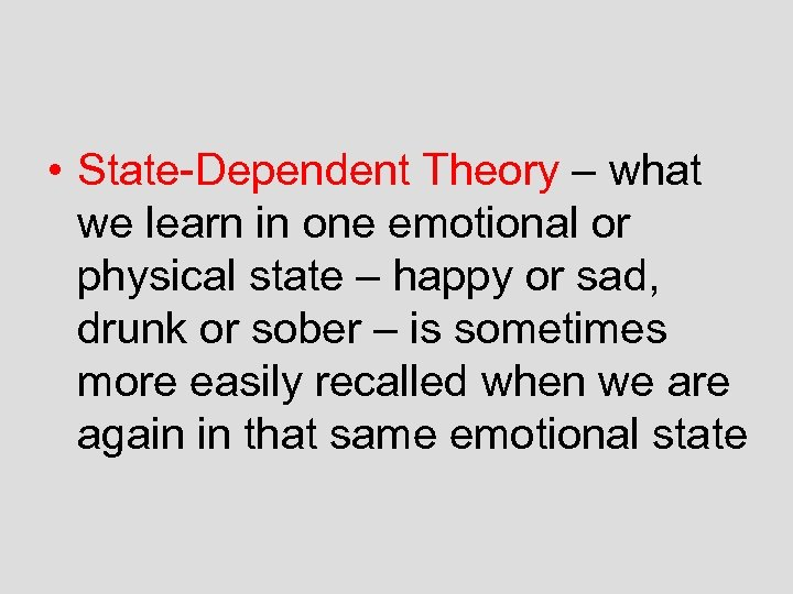 • State-Dependent Theory – what we learn in one emotional or physical state