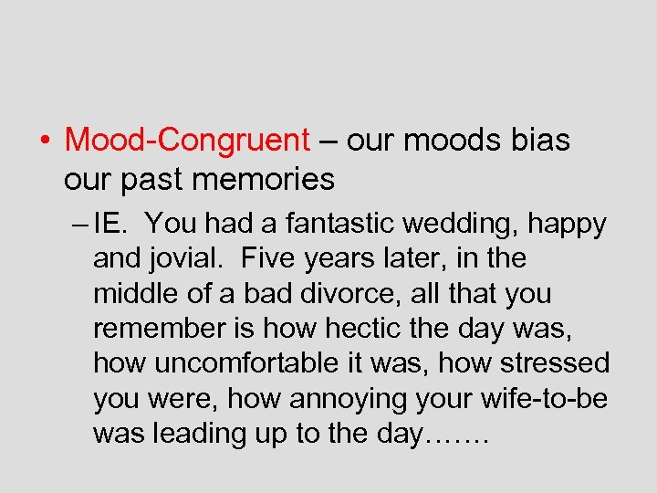 • Mood-Congruent – our moods bias our past memories – IE. You had