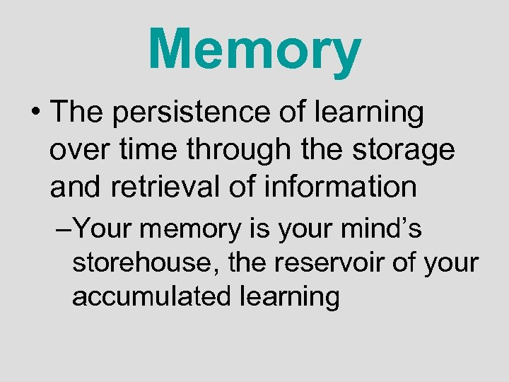 Memory • The persistence of learning over time through the storage and retrieval of