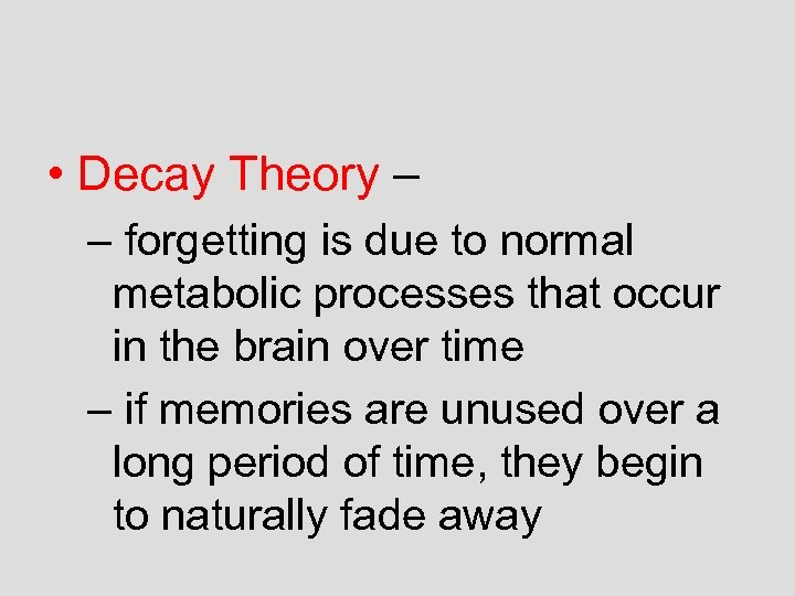 • Decay Theory – – forgetting is due to normal metabolic processes that