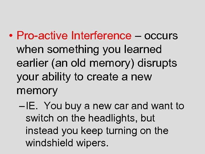 • Pro-active Interference – occurs when something you learned earlier (an old memory)