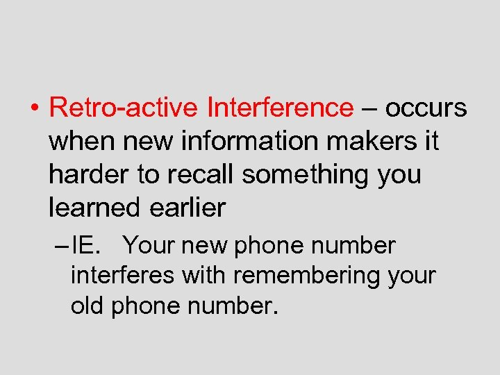 • Retro-active Interference – occurs when new information makers it harder to recall