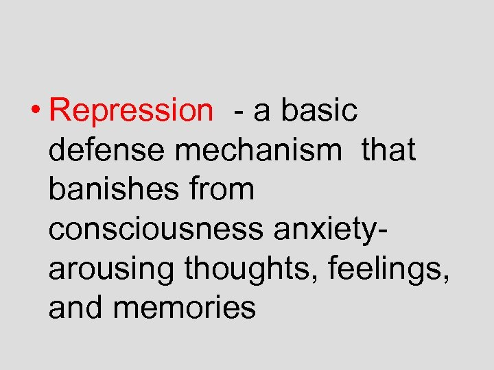 • Repression - a basic defense mechanism that banishes from consciousness anxietyarousing thoughts,