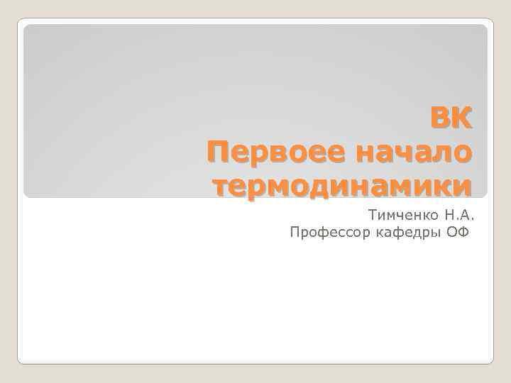 ВК Первоее начало термодинамики Тимченко Н. А. Профессор кафедры ОФ