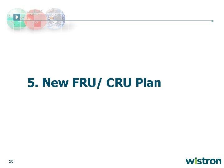 5. New FRU/ CRU Plan 20