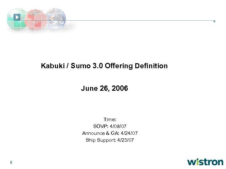 Kabuki / Sumo 3. 0 Offering Definition June 26, 2006 Time: SOVP: 4/09/07 Announce