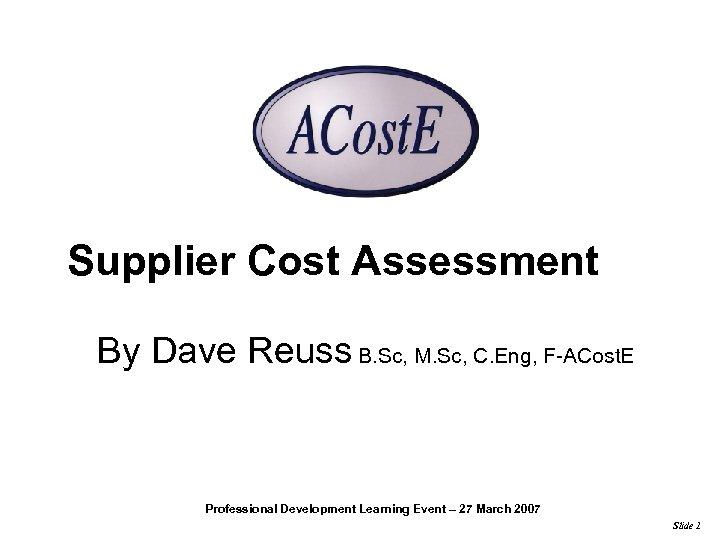 Supplier Cost Assessment By Dave Reuss B. Sc, M. Sc, C. Eng, F-ACost. E