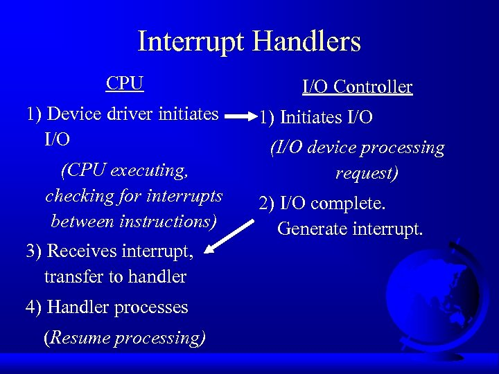 Interrupt Handlers CPU 1) Device driver initiates I/O (CPU executing, checking for interrupts between