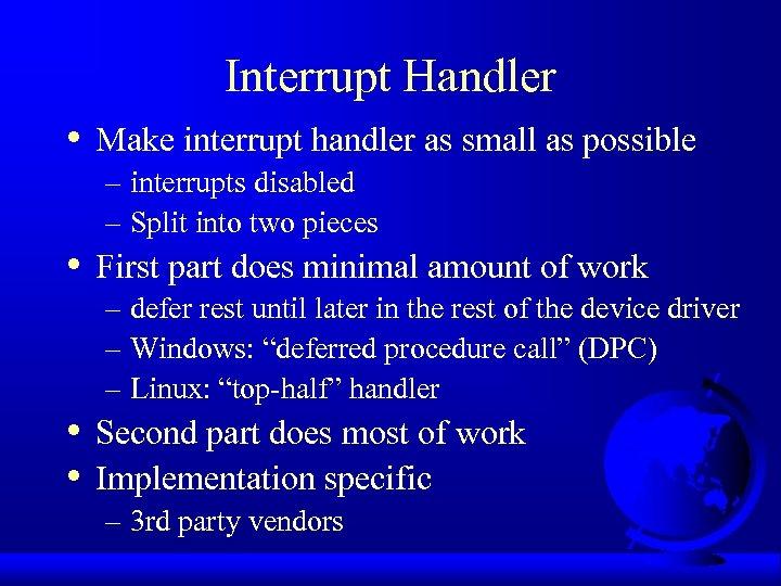 Interrupt Handler • • Make interrupt handler as small as possible – interrupts disabled