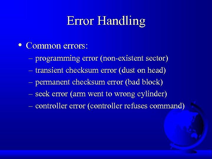 Error Handling • Common errors: – programming error (non-existent sector) – transient checksum error