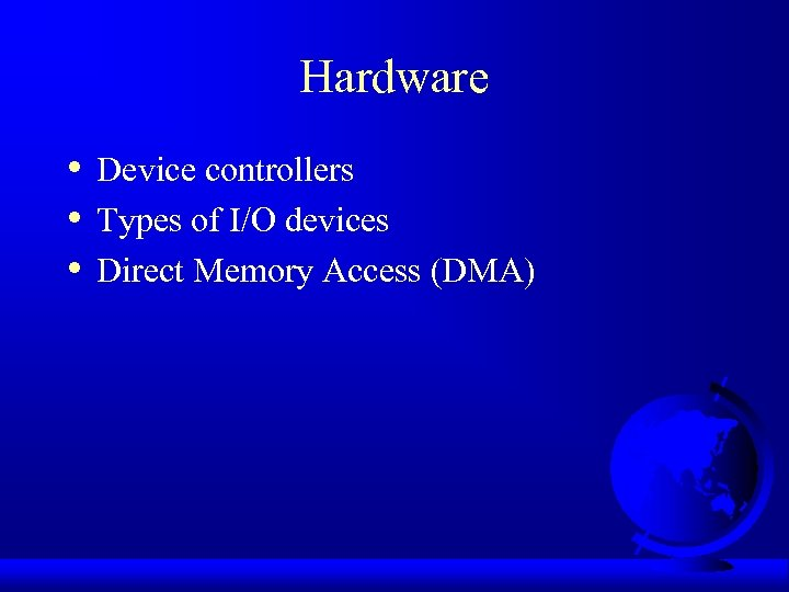Hardware • • • Device controllers Types of I/O devices Direct Memory Access (DMA)