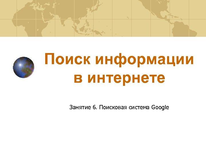 Поиск информации в интернете Занятие 6. Поисковая система Google