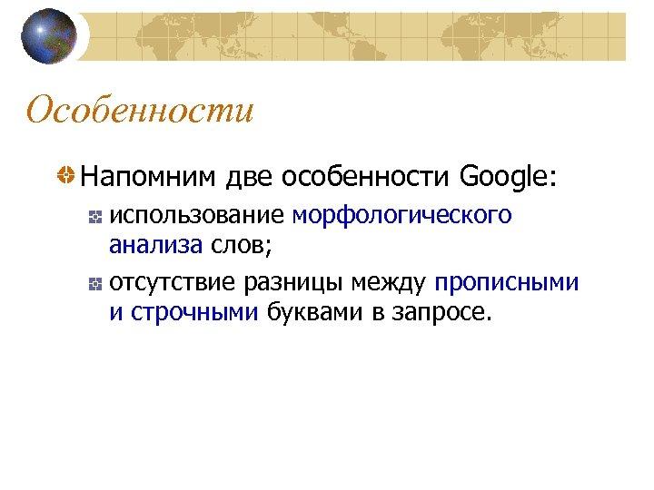 Особенности Напомним две особенности Google: использование морфологического анализа слов; отсутствие разницы между прописными и