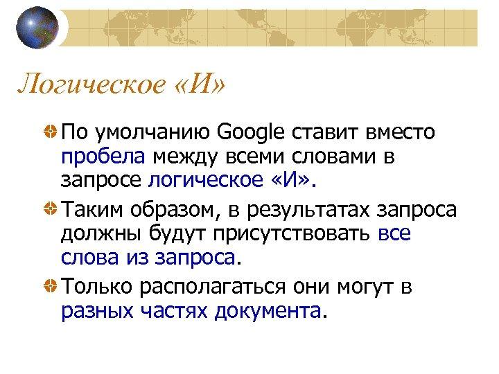 Логическое «И» По умолчанию Google ставит вместо пробела между всеми словами в запросе логическое