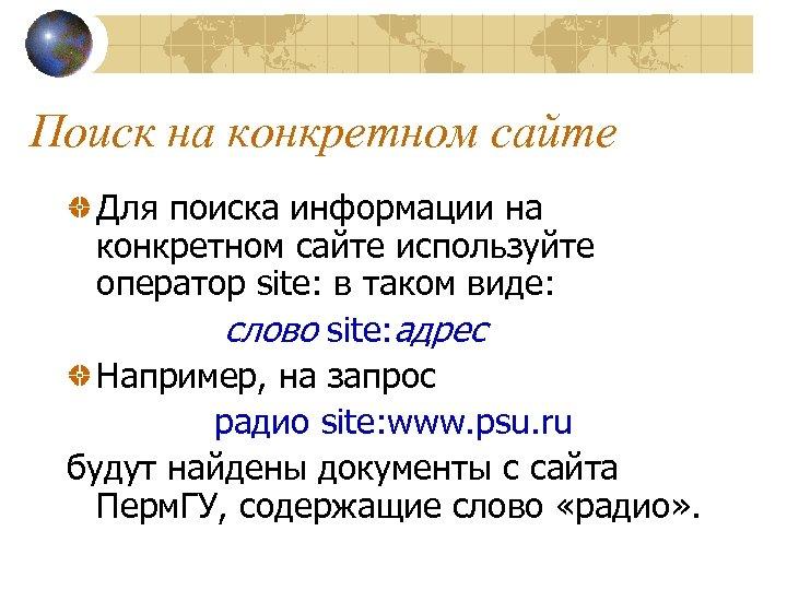 Поиск на конкретном сайте Для поиска информации на конкретном сайте используйте оператор site: в