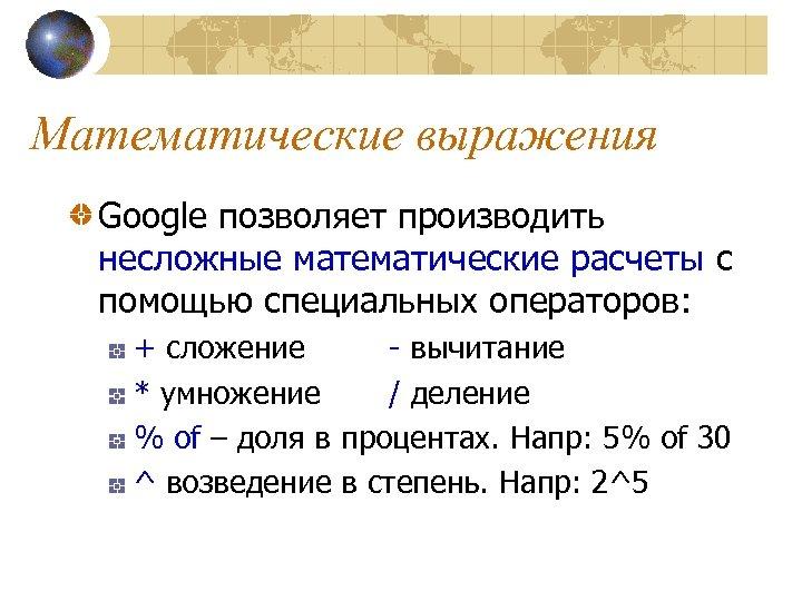Математические выражения Google позволяет производить несложные математические расчеты с помощью специальных операторов: + сложение