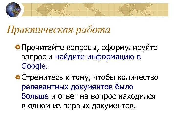 Практическая работа Прочитайте вопросы, сформулируйте запрос и найдите информацию в Google. Стремитесь к тому,
