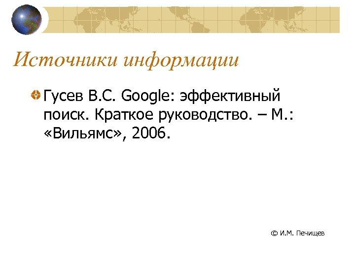 Источники информации Гусев В. С. Google: эффективный поиск. Краткое руководство. – М. : «Вильямс»