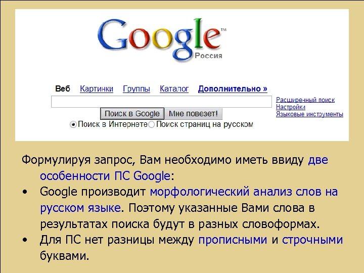 Формулируя запрос, Вам необходимо иметь ввиду две особенности ПС Google: • Google производит морфологический