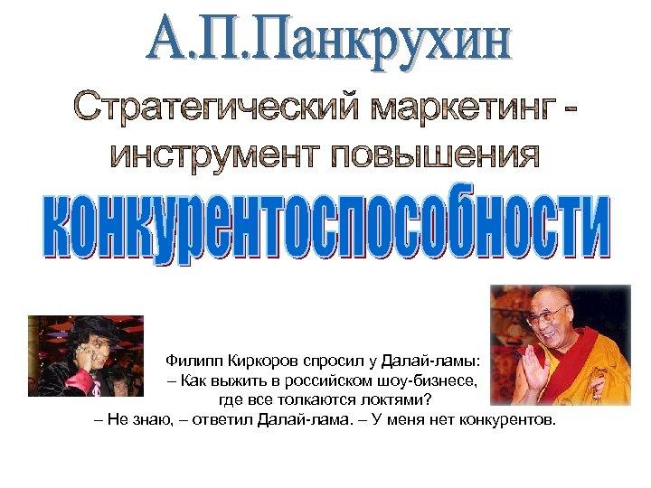Филипп Киркоров спросил у Далай-ламы: – Как выжить в российском шоу-бизнесе, где все толкаются