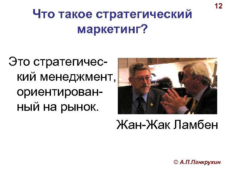 Что такое стратегический маркетинг? 12 Это стратегический менеджмент, ориентированный на рынок. Жан-Жак Ламбен ©