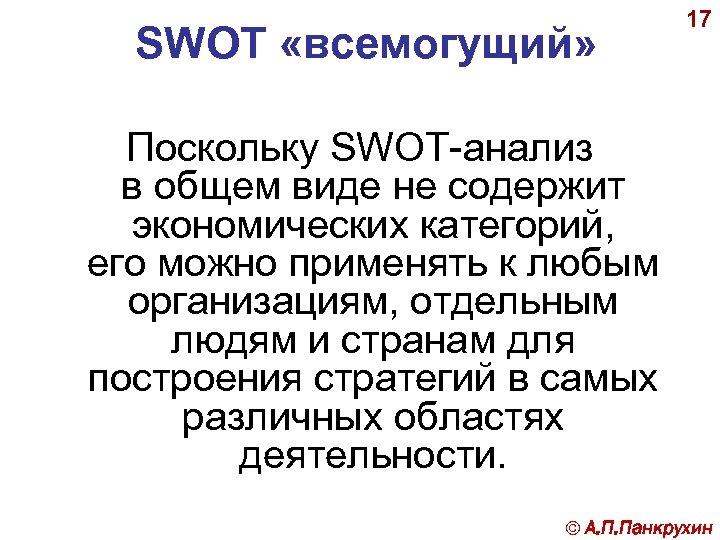 SWOT «всемогущий» 17 Поскольку SWOT-анализ в общем виде не содержит экономических категорий, его можно