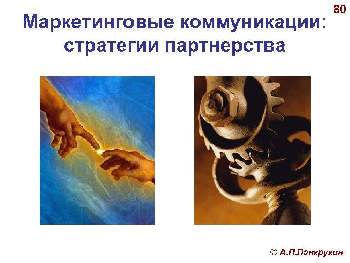 Маркетинговые коммуникации: стратегии партнерства 80 © А. П. Панкрухин