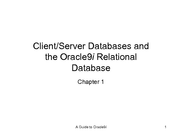 Client/Server Databases and the Oracle 9 i Relational Database Chapter 1 A Guide to
