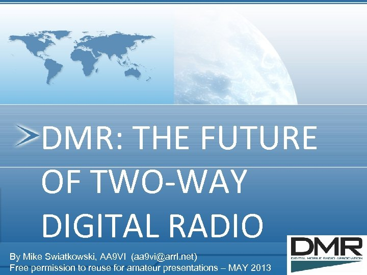 DMR: THE FUTURE OF TWO-WAY DIGITAL RADIO By Mike Swiatkowski, AA 9 VI (aa