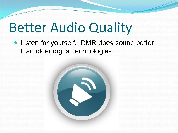 Better Audio Quality Listen for yourself. DMR does sound better than older digital technologies.
