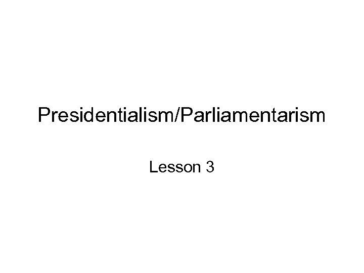Presidentialism/Parliamentarism Lesson 3
