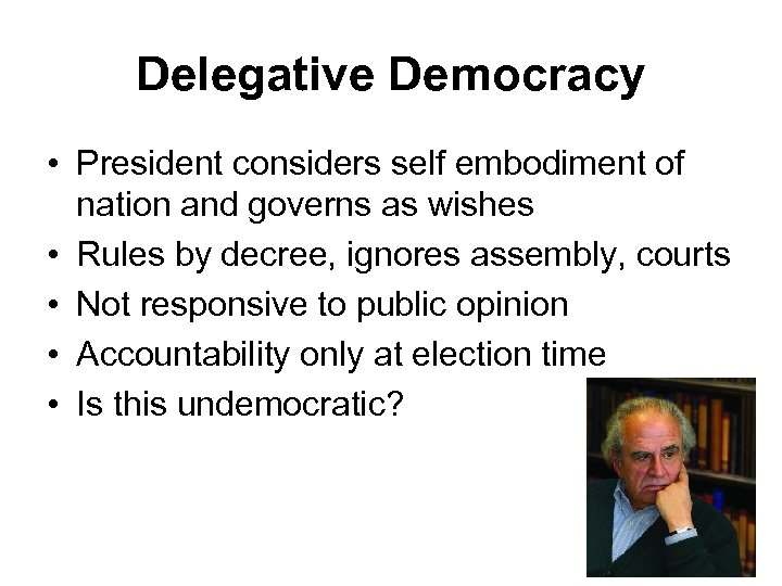 Delegative Democracy • President considers self embodiment of nation and governs as wishes •