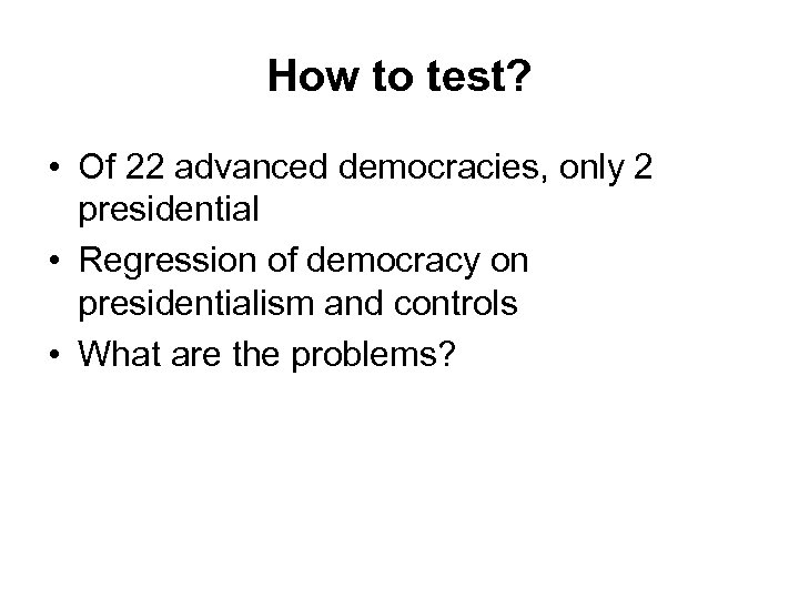 How to test? • Of 22 advanced democracies, only 2 presidential • Regression of