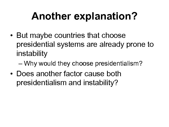 Another explanation? • But maybe countries that choose presidential systems are already prone to