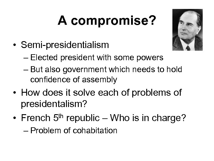 A compromise? • Semi-presidentialism – Elected president with some powers – But also government