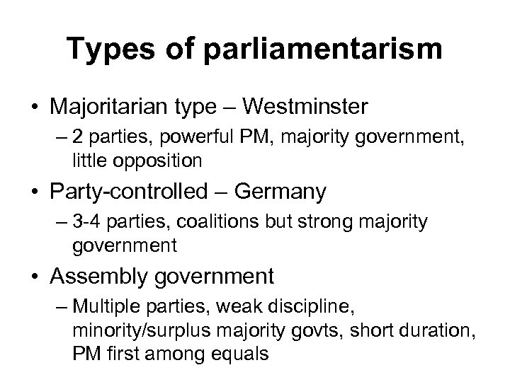 Types of parliamentarism • Majoritarian type – Westminster – 2 parties, powerful PM, majority