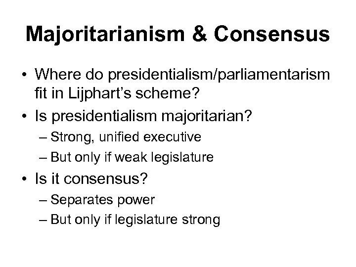 Majoritarianism & Consensus • Where do presidentialism/parliamentarism fit in Lijphart's scheme? • Is presidentialism