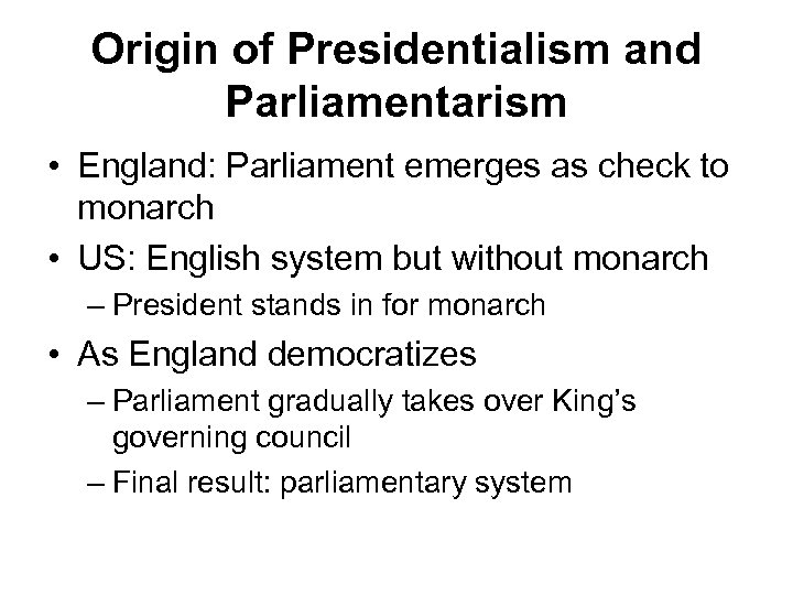 Origin of Presidentialism and Parliamentarism • England: Parliament emerges as check to monarch •
