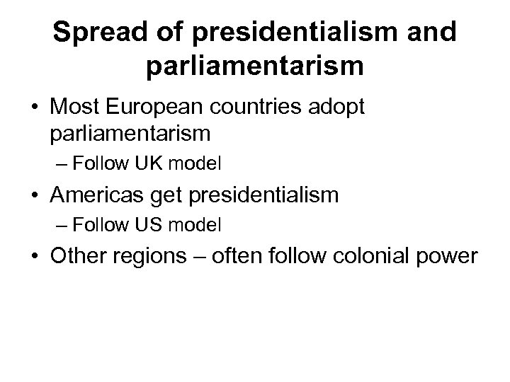 Spread of presidentialism and parliamentarism • Most European countries adopt parliamentarism – Follow UK
